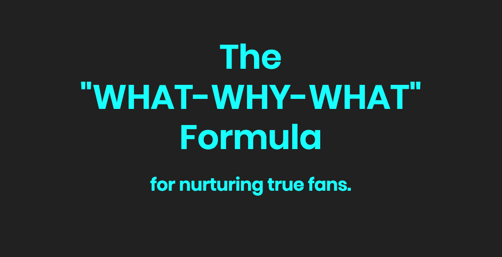 """The """"What Why What"""" Formula For Nurturing True Fans"""